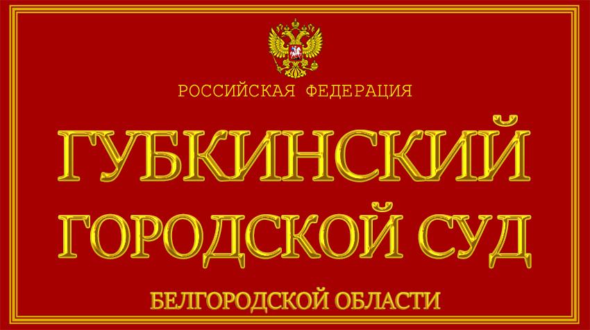 Белгородская область - о Губкинском городском суде с официального сайта