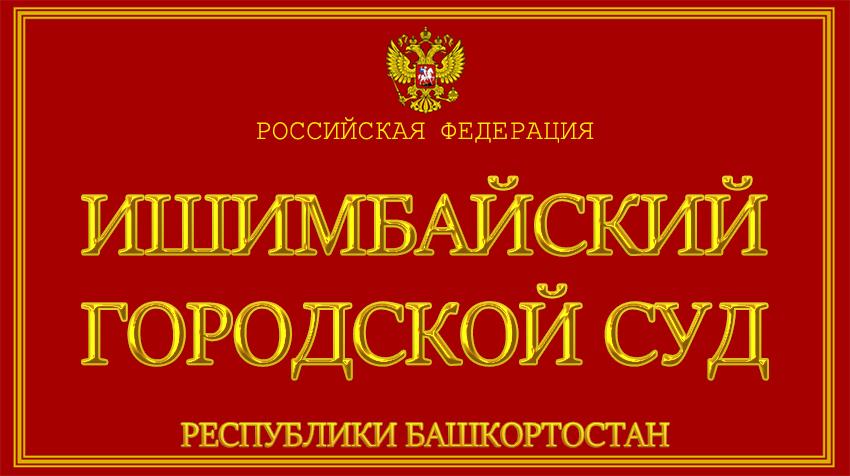 Республика Башкортостан - об Ишимбайском городском суде с официального сайта