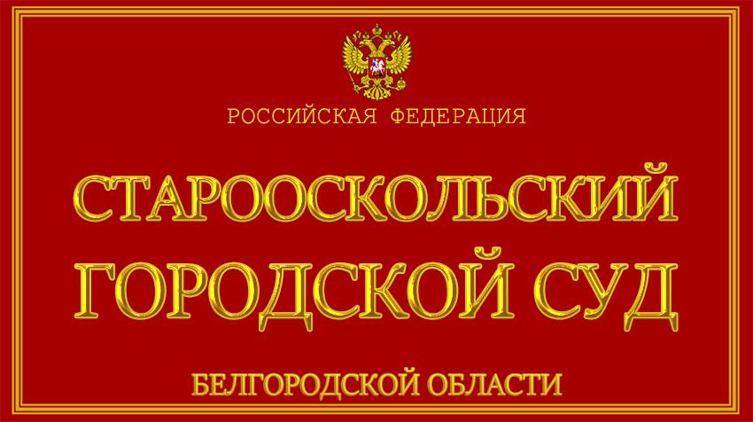 Белгородская область - о Старооскольском городском суде с официального сайта