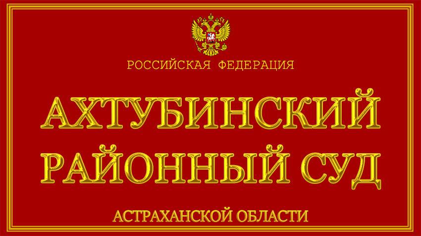 Астраханская область - об Ахтубинском районном суде с официального сайта