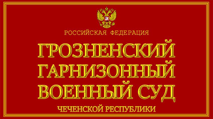 Чеченская Республика - о Грозненском гарнизонном военном суде с официального сайта