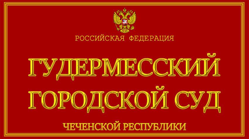 Чеченская Республика - о Гудермесском городском суде с официального сайта