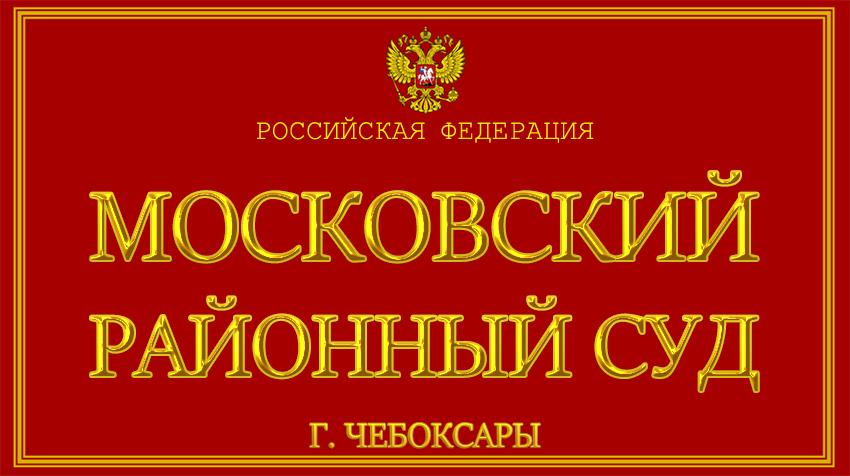 Чувашская Республика - о Московском районном суде г. Чебоксары с официального сайта