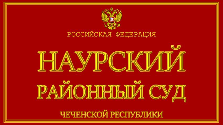 Чеченская Республика - о Наурском районном суде с официального сайта