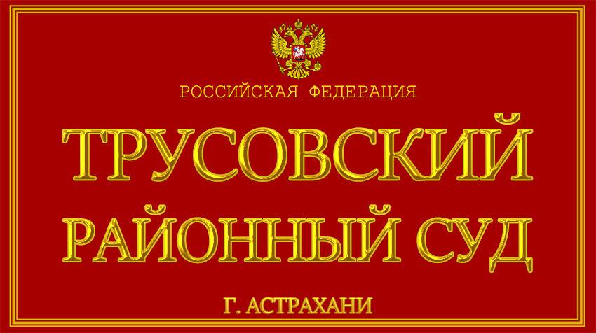 Астраханская область - о Трусовском районном суде г. Астрахани с официального сайта