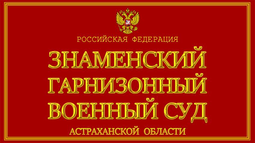 Астраханская область - о Знаменском гарнизонном военном суде с официального сайта