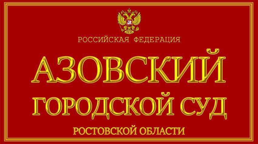 Ростовская область - об Азовском городском суде с официального сайта