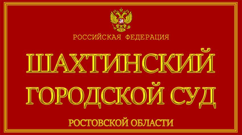 Ростовская область - о Шахтинском городском суде с официального сайта