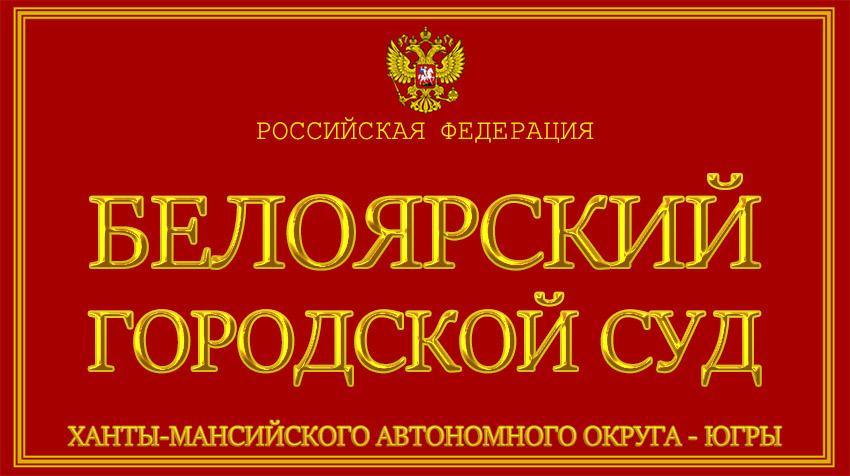 Ханты-Мансийский автономный округ - Югры - о Белоярском городском суде с официального сайта