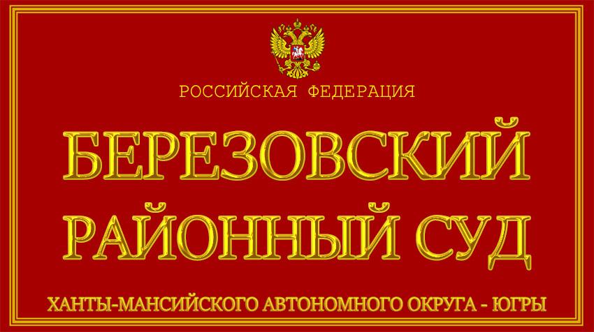 Ханты-Мансийский автономный округ - Югры - о Березовском районном суде с официального сайта