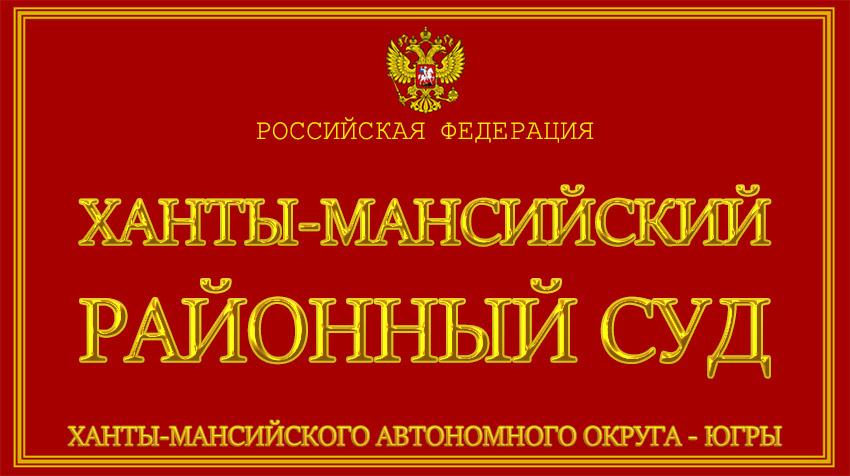 Ханты-Мансийский автономный округ - Югры - о Ханты-Мансийском районном суде с официального сайта