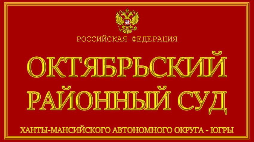 Ханты-Мансийский автономный округ - Югры - об Октябрьском районном суде с официального сайта