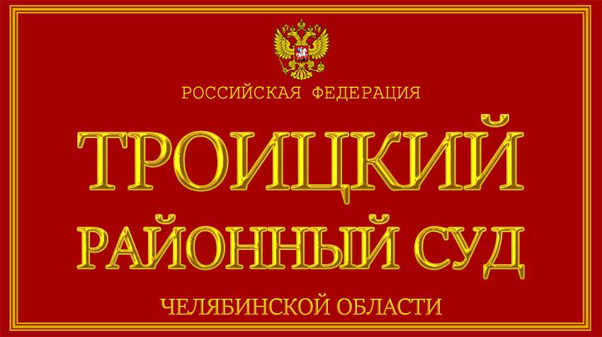 Челябинская область - о Троицком районном суде с официального сайта