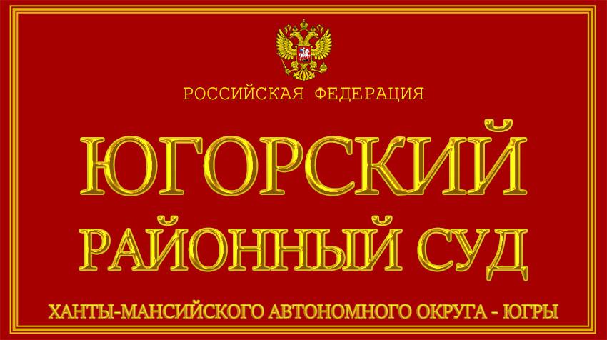 Ханты-Мансийский автономный округ - Югры - об Югорском районном суде с официального сайта
