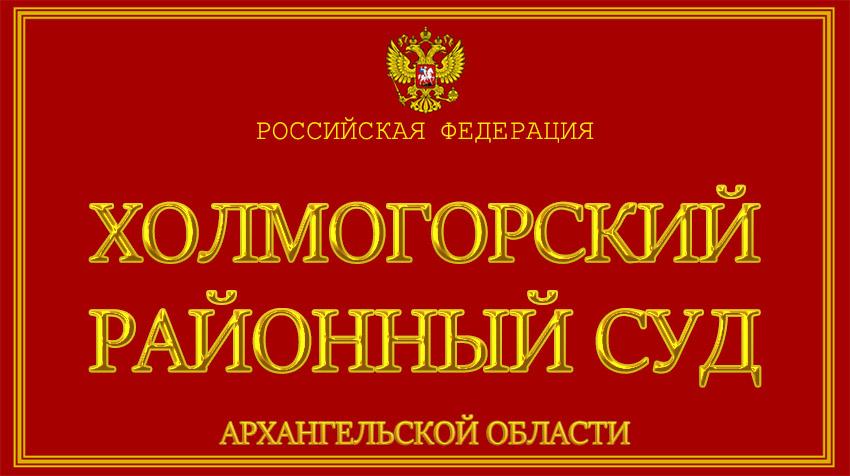 Архангельская область - о Холмогорском районном суде с официального сайта