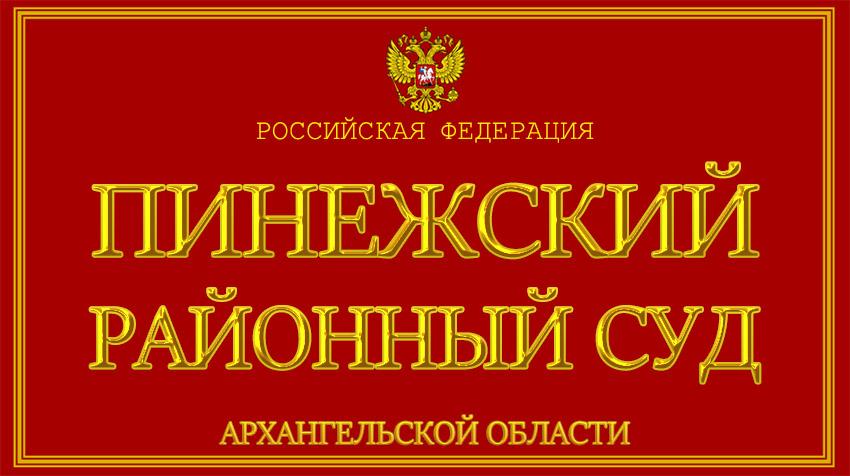 Архангельская область - о Пинежском районном суде с официального сайта