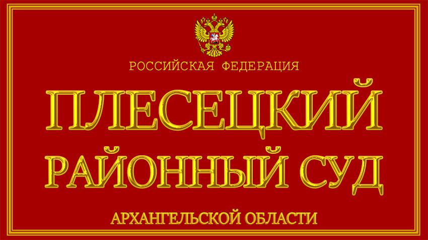 Архангельская область - о Плесецком районном суде с официального сайта