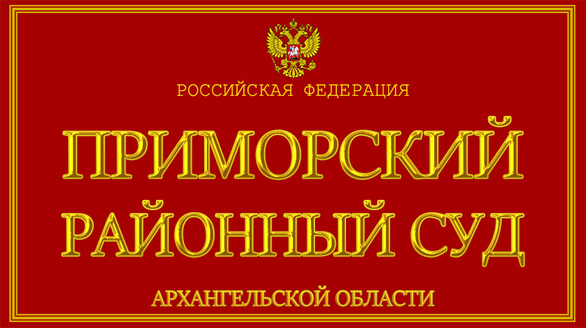 Архангельская область - о Приморском районном суде с официального сайта