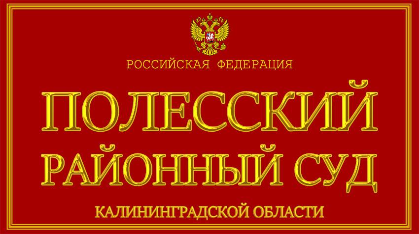 Калининградская область - о Полесском районном суде с официального сайта